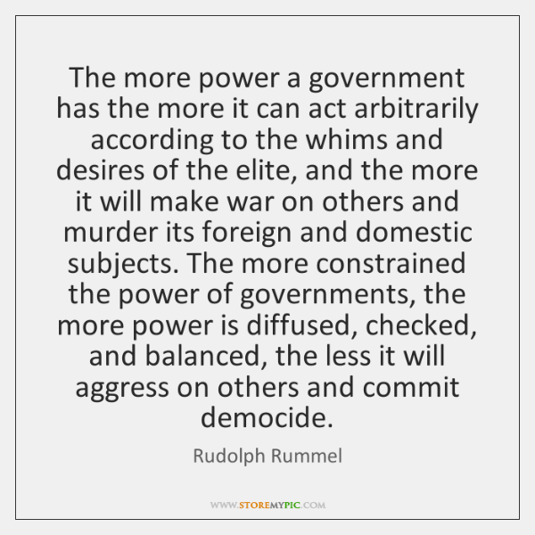 The more power a government has the more it can act arbitrarily ...