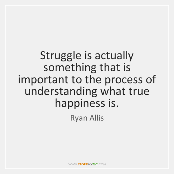 Struggle is actually something that is important to the process of understanding ...