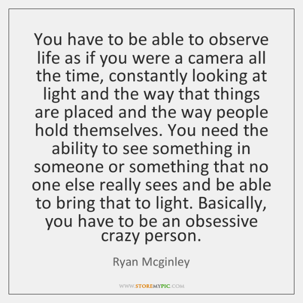 You have to be able to observe life as if you were ...