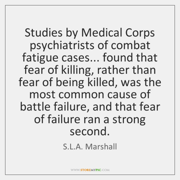 Studies by Medical Corps psychiatrists of combat fatigue cases... found that fear ...