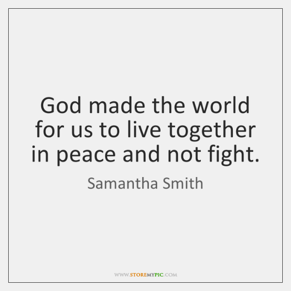 God made the world for us to live together in peace and ...