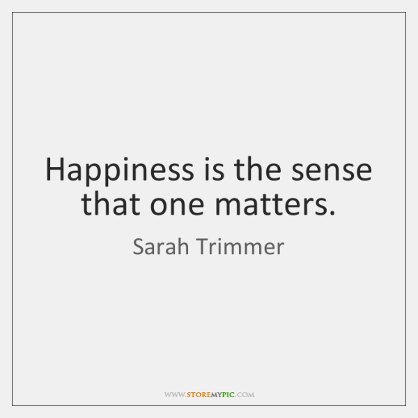 Happiness is the sense that one matters.