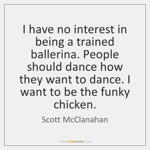 I have no interest in being a trained ballerina. People should dance ...