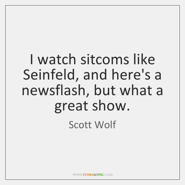 I watch sitcoms like Seinfeld, and here's a newsflash, but what a ...