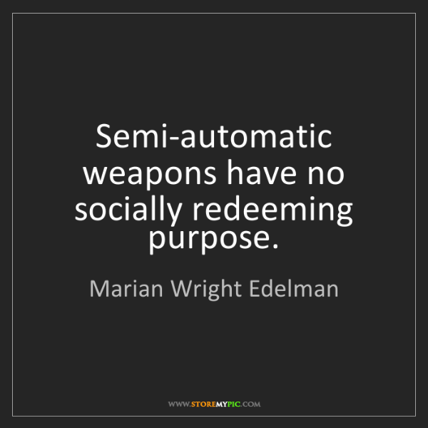 Marian Wright Edelman: Semi-automatic weapons have no socially redeeming purpose.
