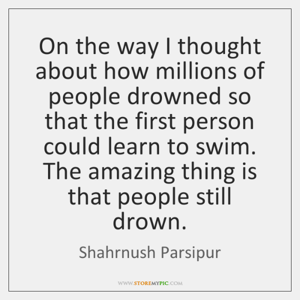 On the way I thought about how millions of people drowned so ...