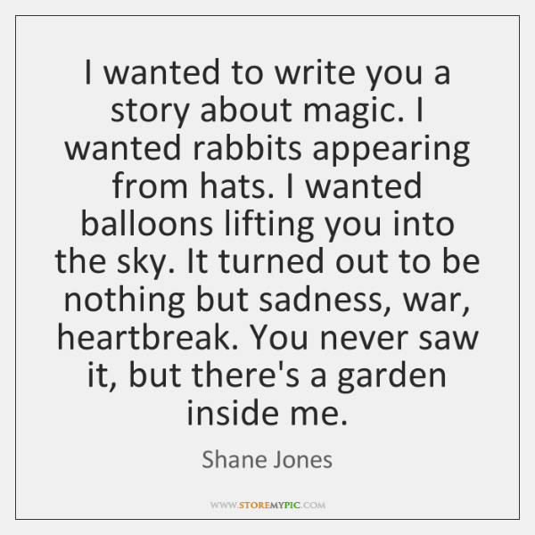I wanted to write you a story about magic. I wanted rabbits ...