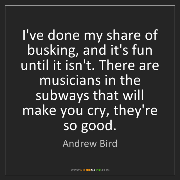 Andrew Bird: I've done my share of busking, and it's fun until it...