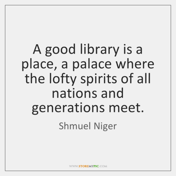 A good library is a place, a palace where the lofty spirits ...