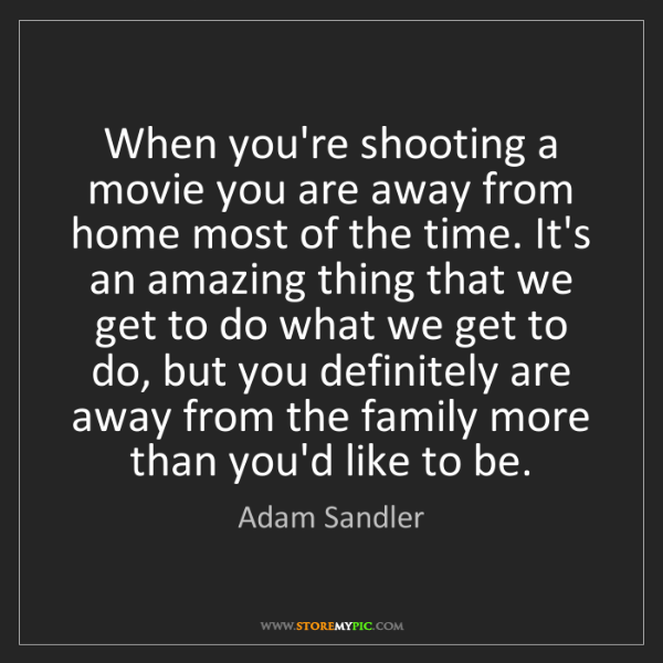Adam Sandler: When you're shooting a movie you are away from home most...