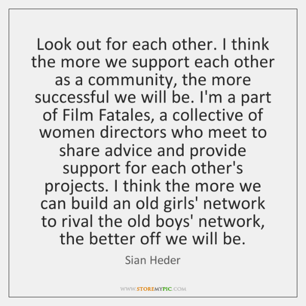 Look out for each other. I think the more we support each ...