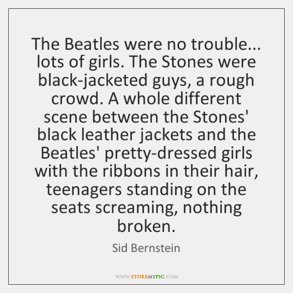 The Beatles were no trouble... lots of girls. The Stones were black-jacketed ...