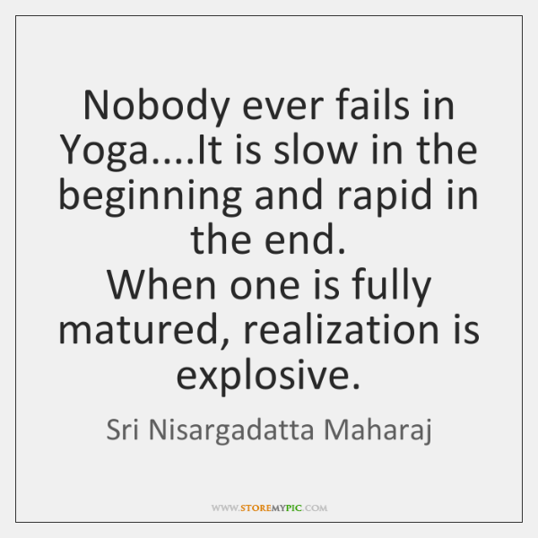 Nobody ever fails in Yoga....It is slow in the beginning and ...