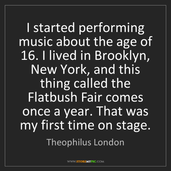 Theophilus London: I started performing music about the age of 16. I lived...