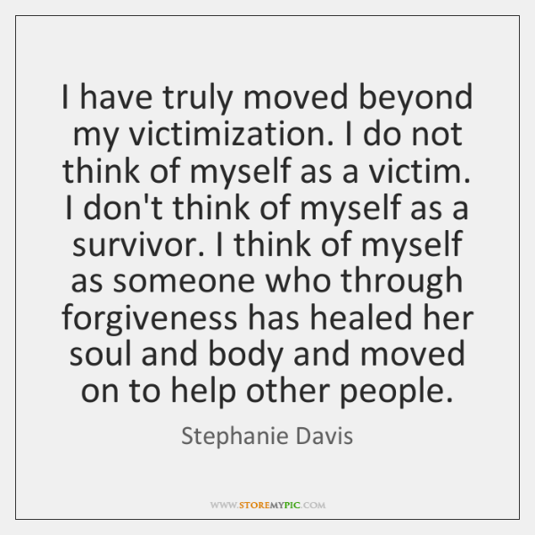 I have truly moved beyond my victimization. I do not think of ...