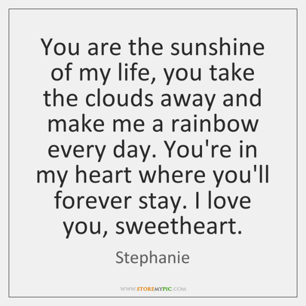 You are the sunshine of my life, you take the clouds away ...