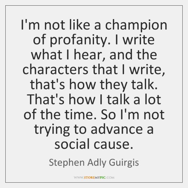 I'm not like a champion of profanity. I write what I hear, ...