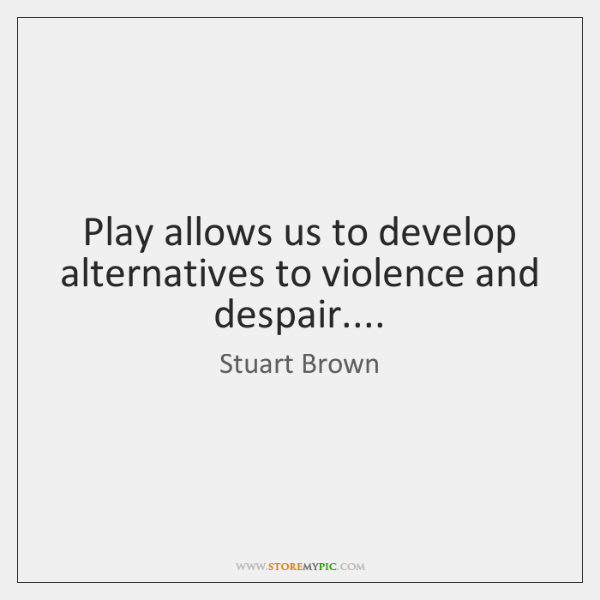 Play allows us to develop alternatives to violence and despair....