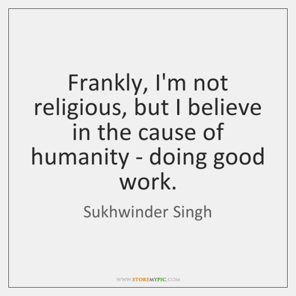 Frankly, I'm not religious, but I believe in the cause of humanity ...
