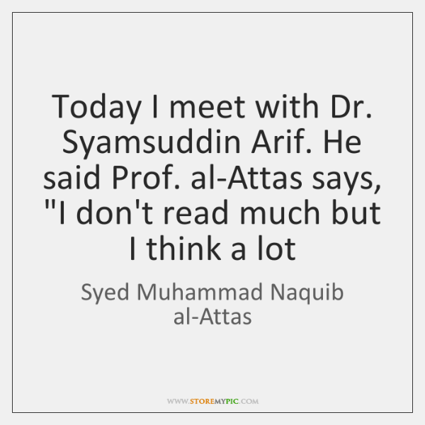 Today I meet with Dr. Syamsuddin Arif. He said Prof. al-Attas says,