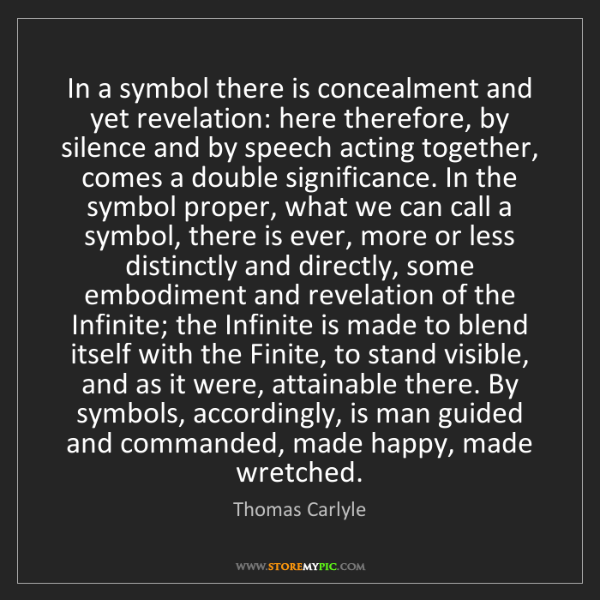Thomas Carlyle: In a symbol there is concealment and yet revelation:...