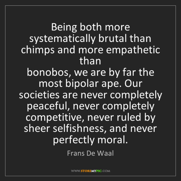 Frans De Waal: Being both more systematically brutal than chimps and...