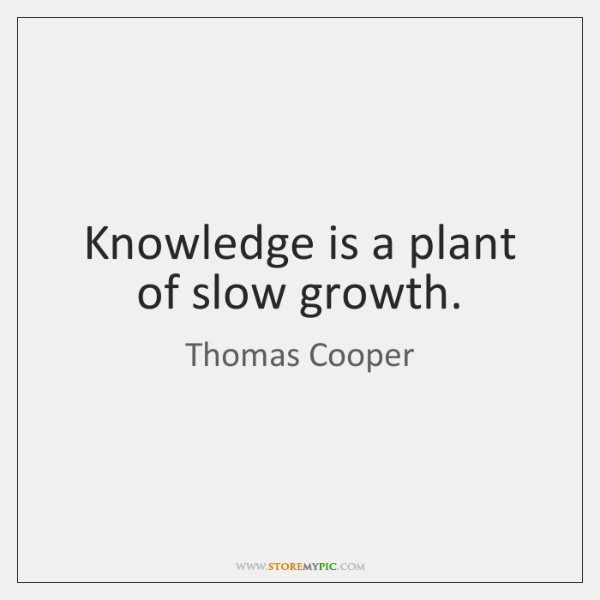 Knowledge is a plant of slow growth.