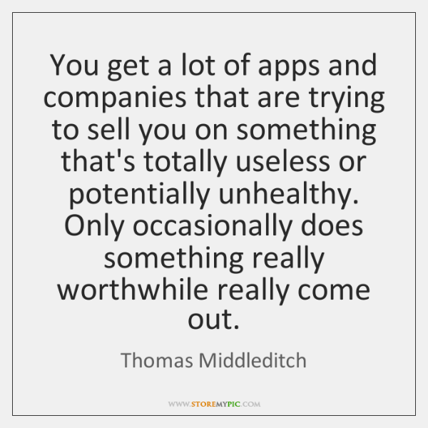 You get a lot of apps and companies that are trying to ...
