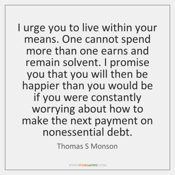 I Urge You To Live Within Your Means One Cannot Spend More
