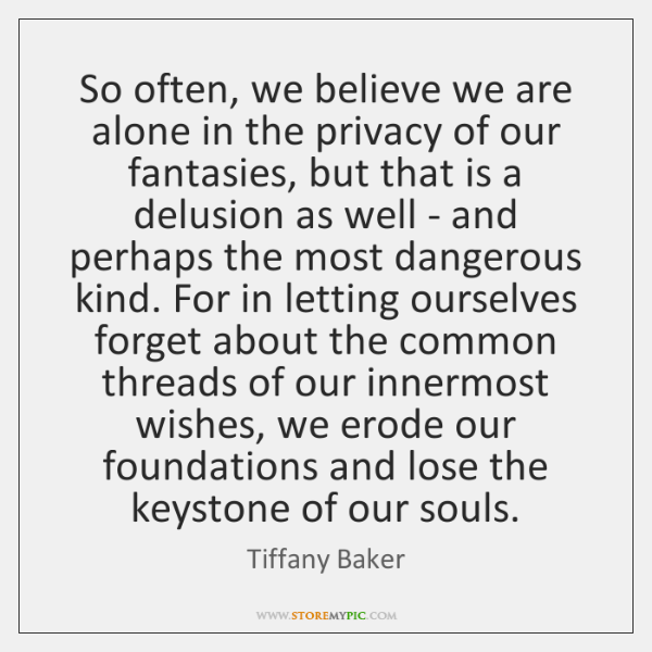 So often, we believe we are alone in the privacy of our ...