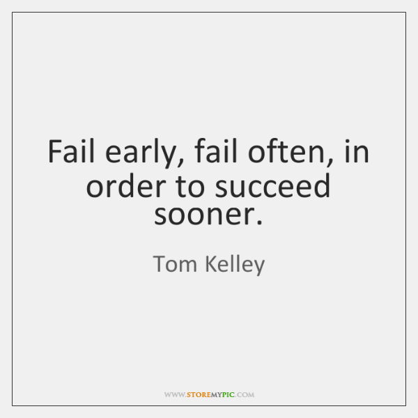 Fail early, fail often, in order to succeed sooner.