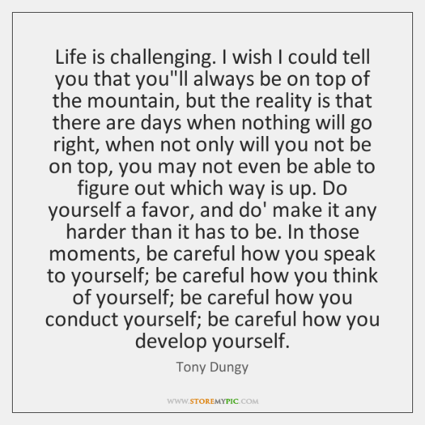 Life is challenging. I wish I could tell you that you'll always ...