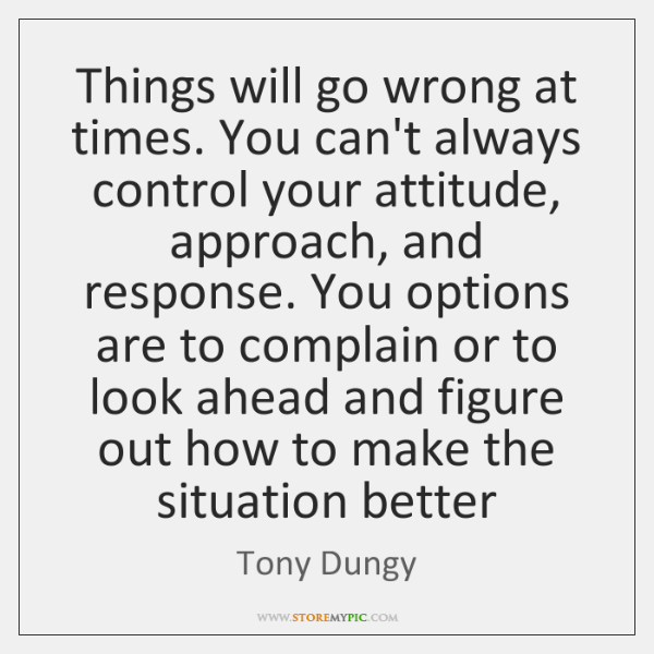 Things will go wrong at times. You can't always control your attitude, ...