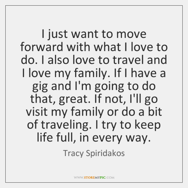 I just want to move forward with what I love to do. ...