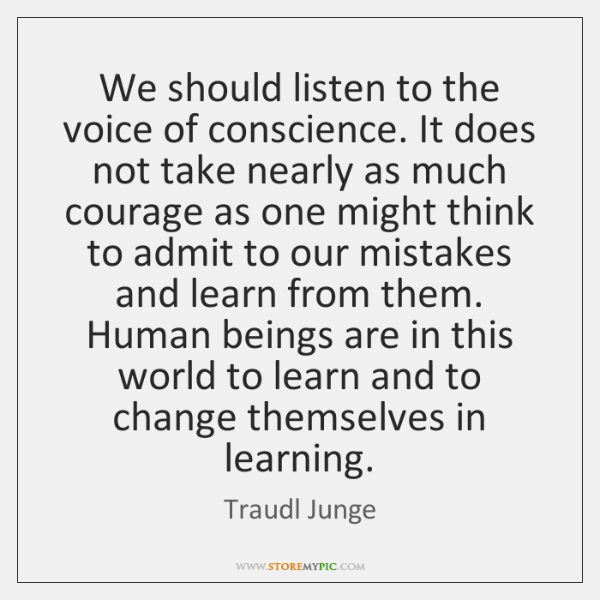 We should listen to the voice of conscience. It does not take ...