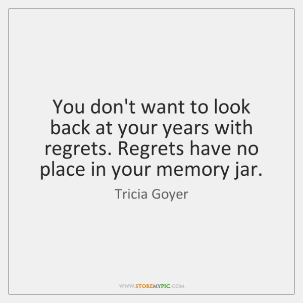 You don't want to look back at your years with regrets. Regrets ...