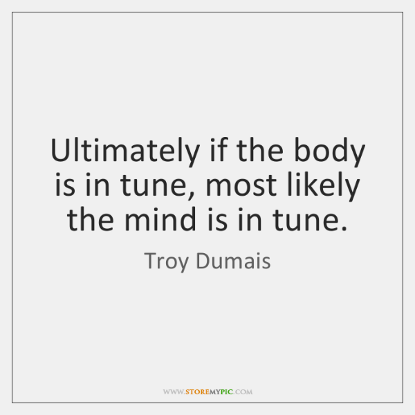 Ultimately if the body is in tune, most likely the mind is ...