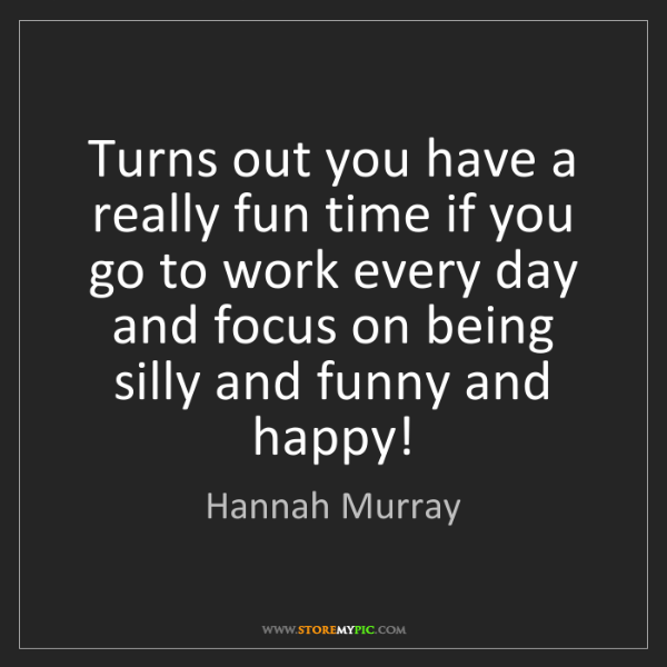 Hannah Murray: Turns out you have a really fun time if you go to work...