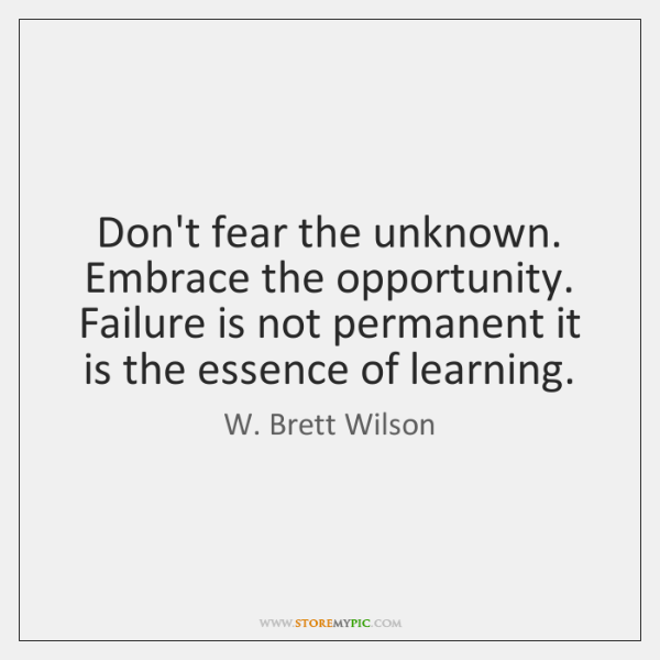 Don't fear the unknown. Embrace the opportunity. Failure is not permanent it ...