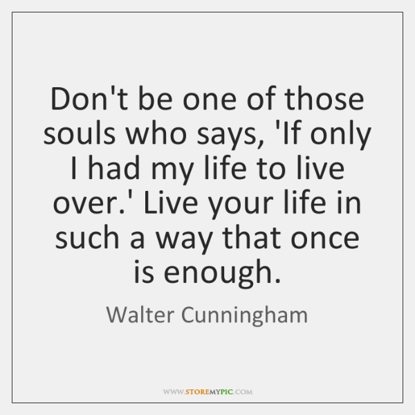 Don't be one of those souls who says, 'If only I had ...
