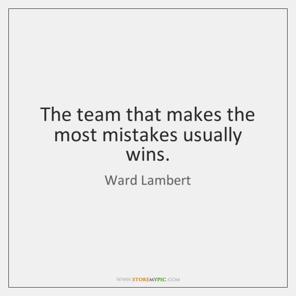 The team that makes the most mistakes usually wins.