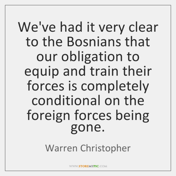 We've had it very clear to the Bosnians that our obligation to ...