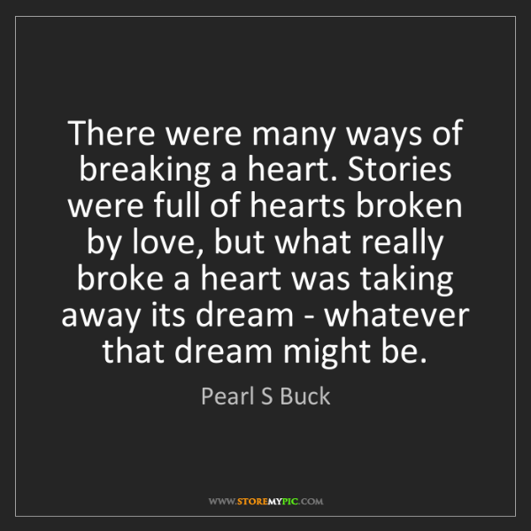 Pearl S Buck: There were many ways of breaking a heart. Stories were...
