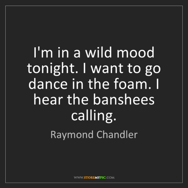 Raymond Chandler: I'm in a wild mood tonight. I want to go dance in the...