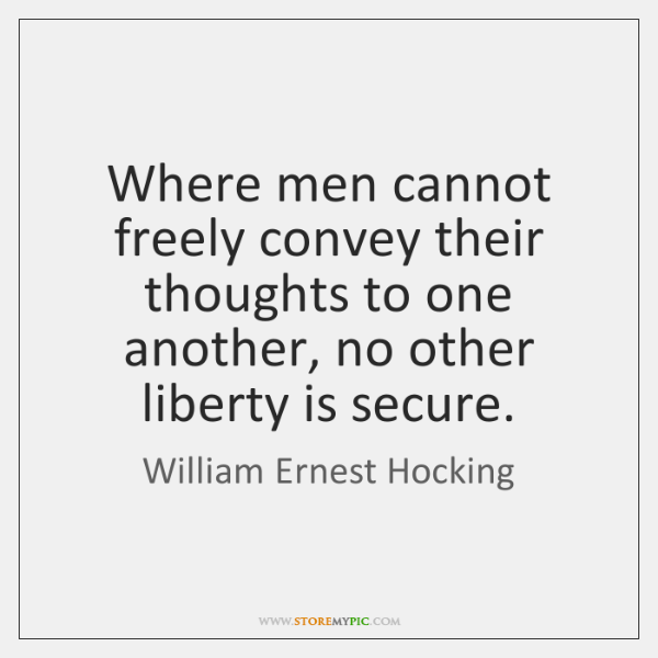 Where men cannot freely convey their thoughts to one another, no other ...