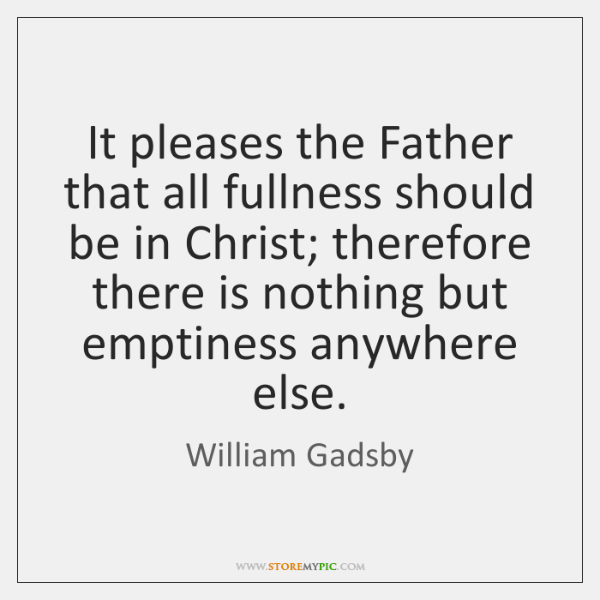 It pleases the Father that all fullness should be in Christ; therefore ...