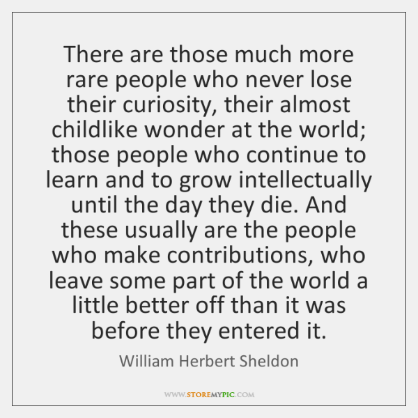 There are those much more rare people who never lose their curiosity, ...