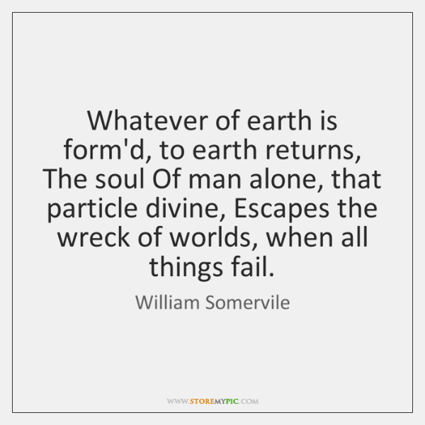 Whatever of earth is form'd, to earth returns, The soul Of man ...