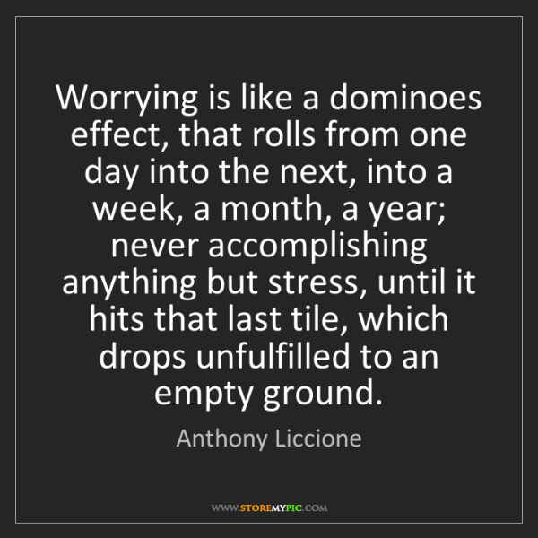 Anthony Liccione: Worrying is like a dominoes effect, that rolls from one...