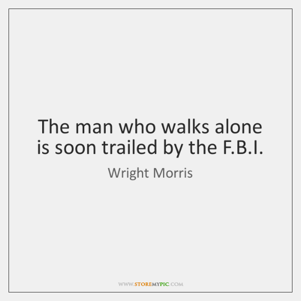 The man who walks alone is soon trailed by the F.B....